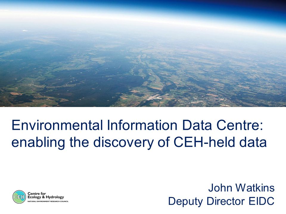 Environmental Information Data Centre: enabling the discovery of CEH-held data John Watkins Deputy Director EIDC