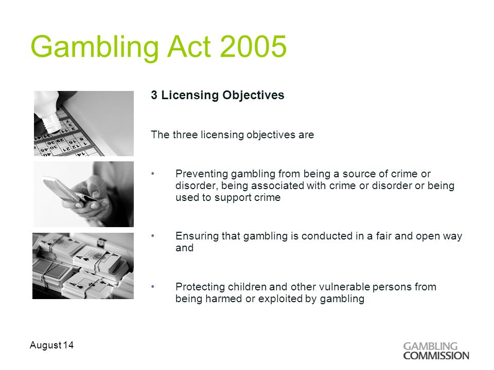 Gambling Act 2005 3 Licensing Objectives The three licensing objectives are Preventing gambling from being a source of crime or disorder, being associated with crime or disorder or being used to support crime Ensuring that gambling is conducted in a fair and open way and Protecting children and other vulnerable persons from being harmed or exploited by gambling August 14