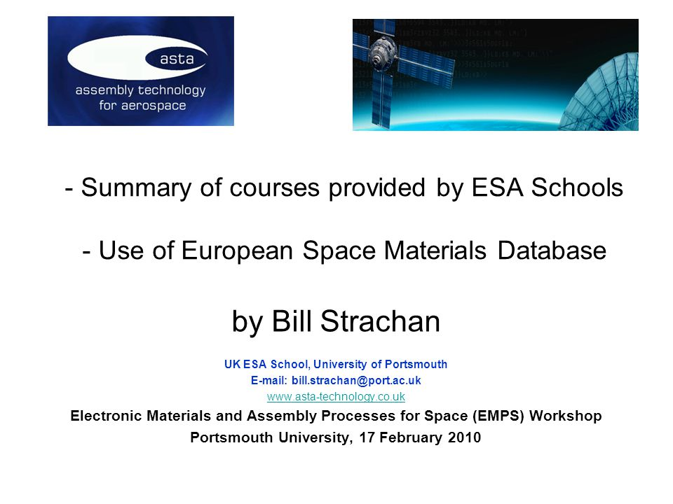 - Summary of courses provided by ESA Schools - Use of European Space Materials Database by Bill Strachan UK ESA School, University of Portsmouth     Electronic Materials and Assembly Processes for Space (EMPS) Workshop Portsmouth University, 17 February 2010