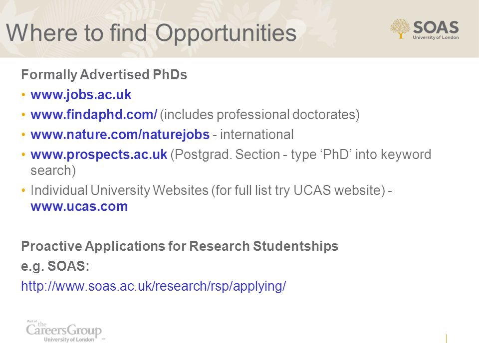 Where to find Opportunities Formally Advertised PhDs www.jobs.ac.uk www.findaphd.com/ (includes professional doctorates) www.nature.com/naturejobs - international www.prospects.ac.uk (Postgrad.