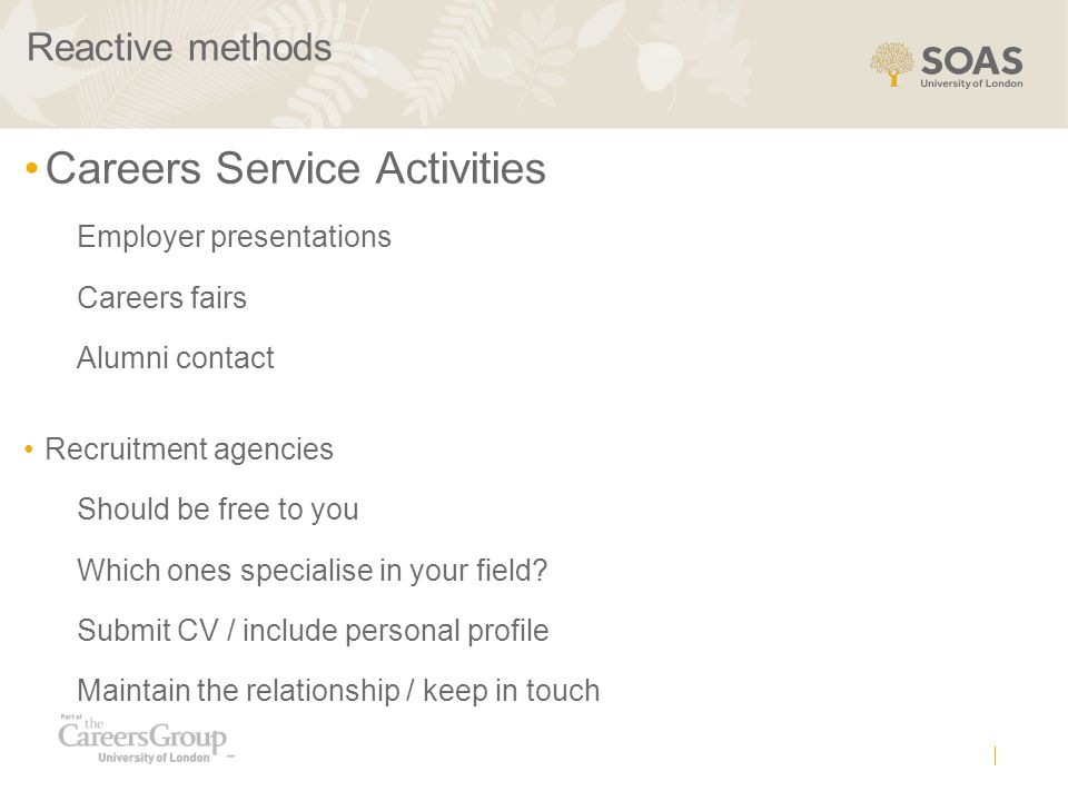 Reactive methods Careers Service Activities Employer presentations Careers fairs Alumni contact Recruitment agencies Should be free to you Which ones specialise in your field.