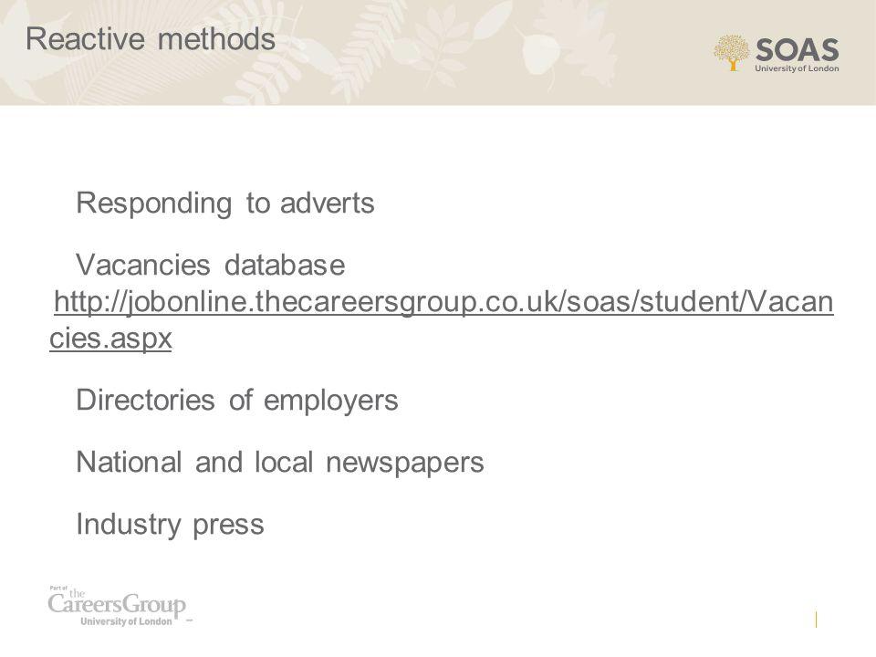 Reactive methods Responding to adverts Vacancies database http://jobonline.thecareersgroup.co.uk/soas/student/Vacan cies.aspx Directories of employers