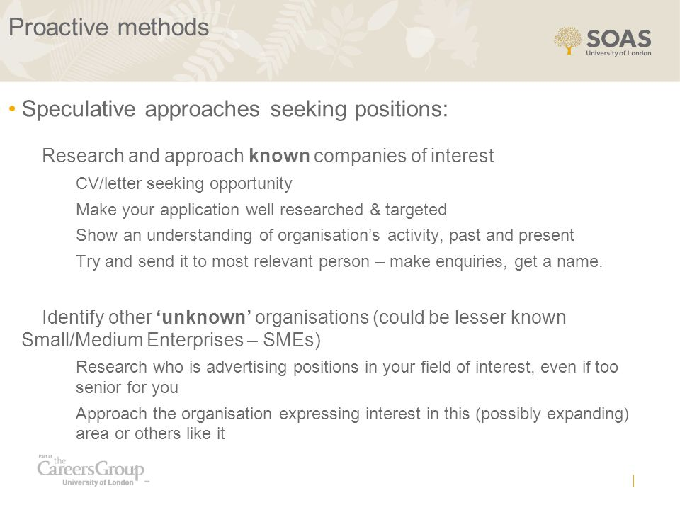 Proactive methods Speculative approaches seeking positions: Research and approach known companies of interest CV/letter seeking opportunity Make your