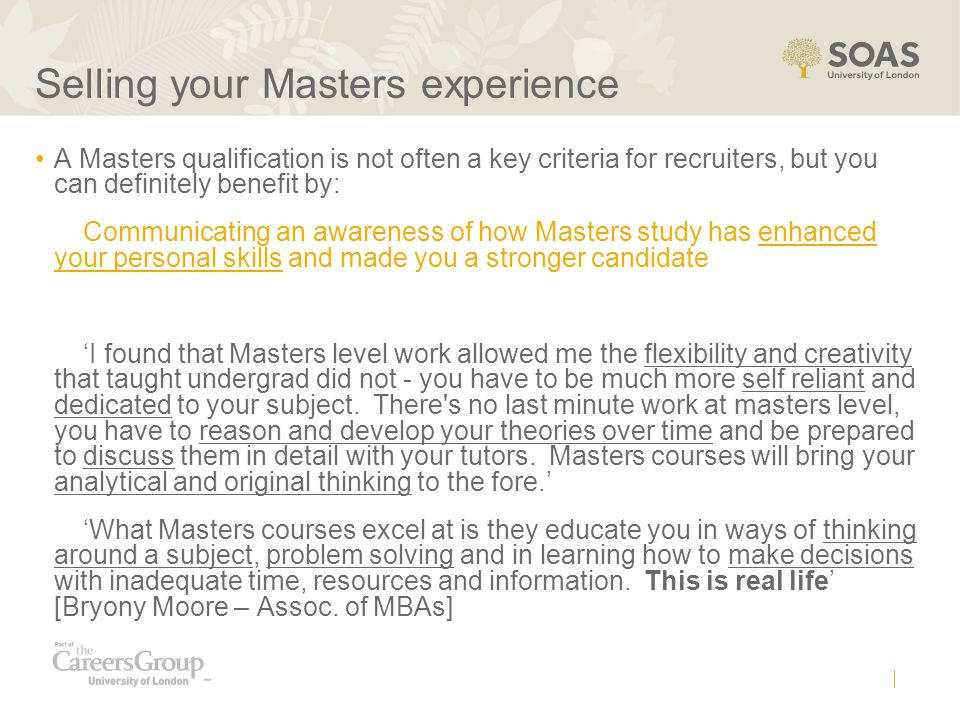 Selling your Masters experience A Masters qualification is not often a key criteria for recruiters, but you can definitely benefit by: Communicating an awareness of how Masters study has enhanced your personal skills and made you a stronger candidate 'I found that Masters level work allowed me the flexibility and creativity that taught undergrad did not - you have to be much more self reliant and dedicated to your subject.