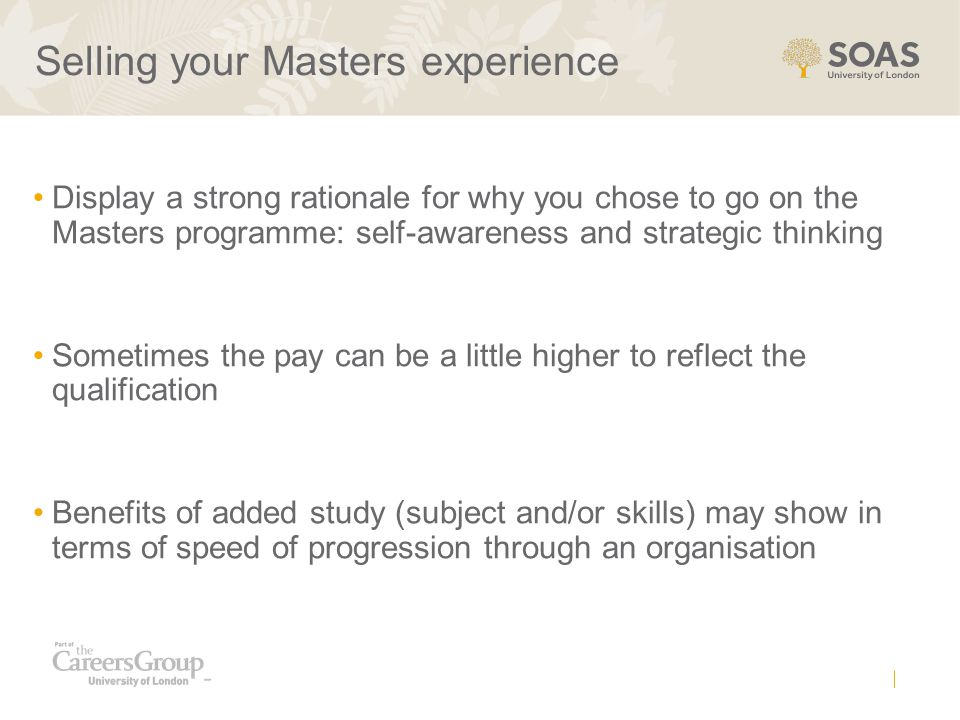 Selling your Masters experience Display a strong rationale for why you chose to go on the Masters programme: self-awareness and strategic thinking Som