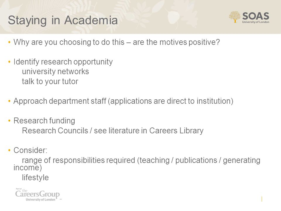 Staying in Academia Why are you choosing to do this – are the motives positive? Identify research opportunity university networks talk to your tutor A