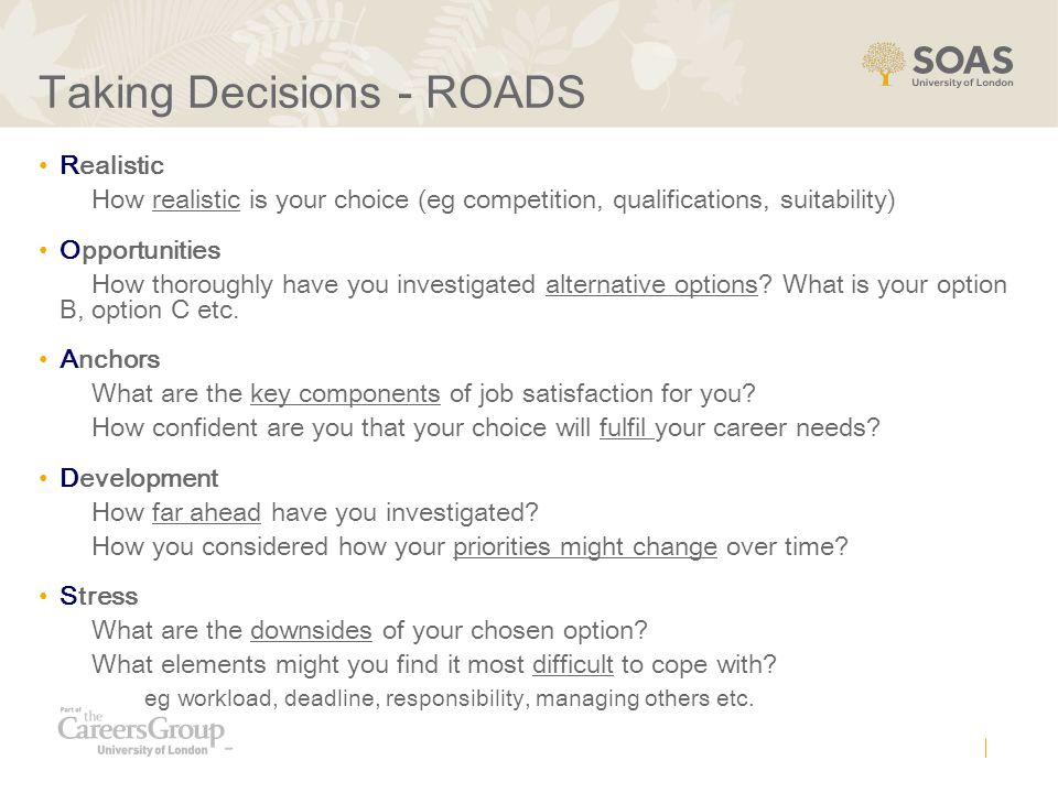 Taking Decisions - ROADS Realistic How realistic is your choice (eg competition, qualifications, suitability) Opportunities How thoroughly have you in