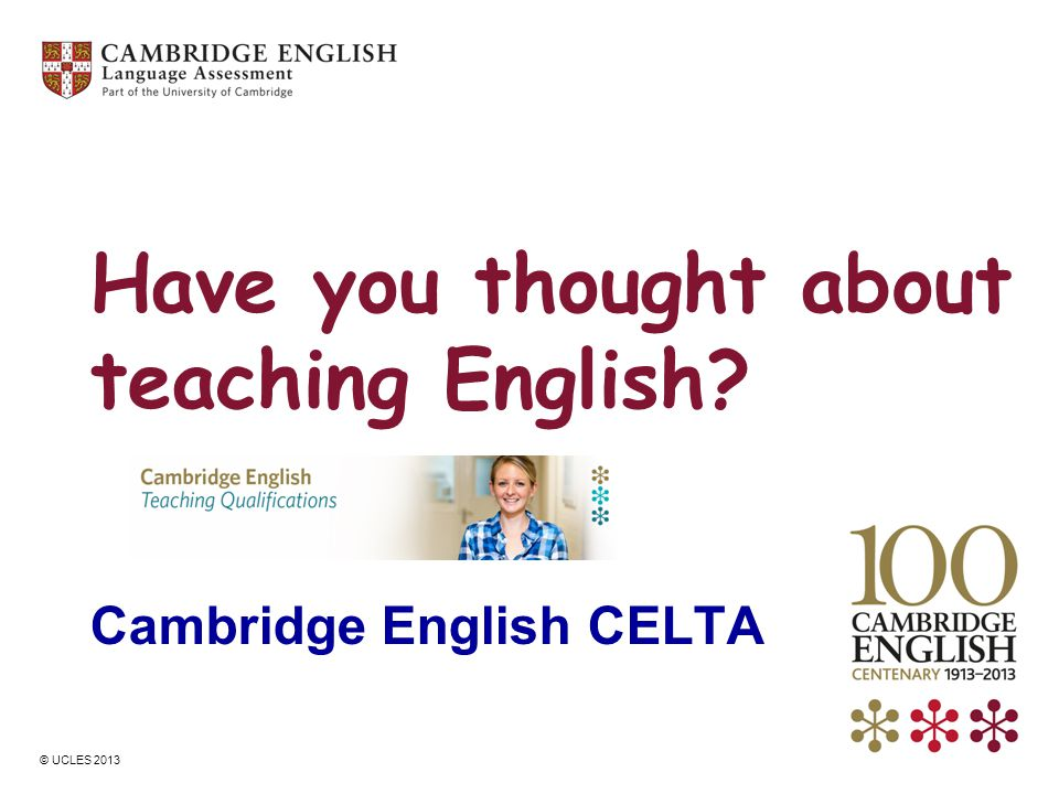 © UCLES 2013 Have you thought about teaching English? Cambridge English CELTA