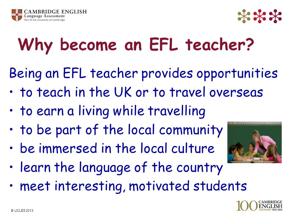 © UCLES 2013 Why become an EFL teacher? Being an EFL teacher provides opportunities to teach in the UK or to travel overseas to earn a living while tr