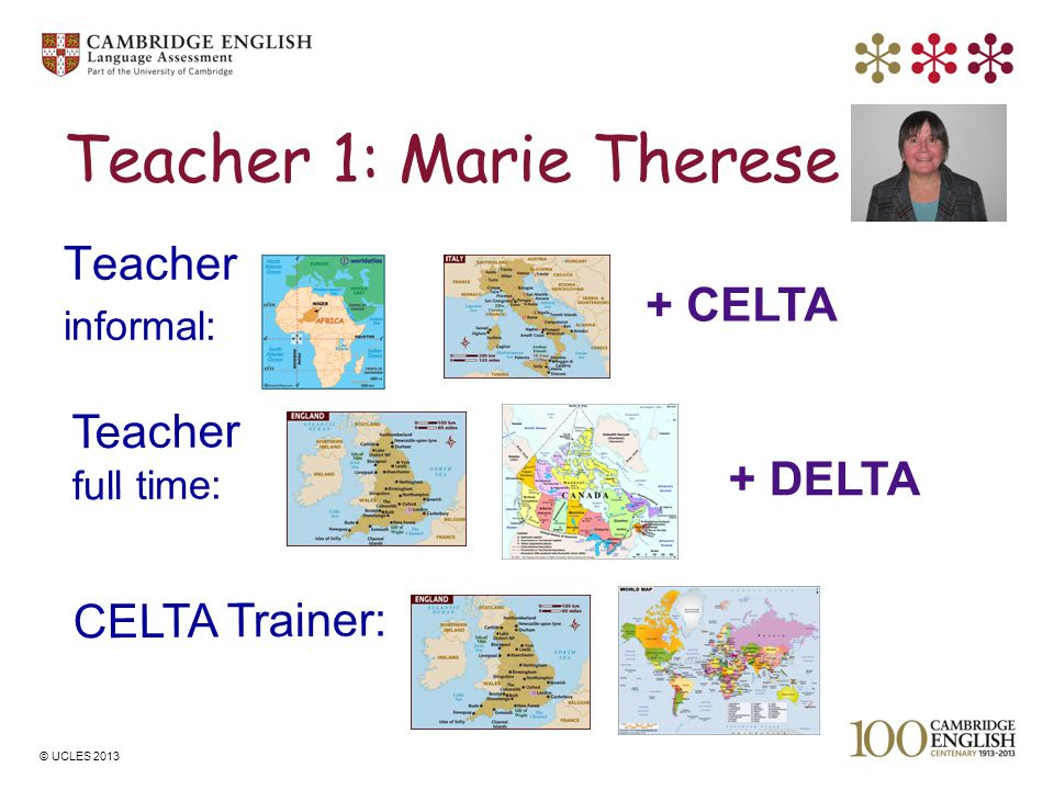 © UCLES 2013 Teacher 1: Marie Therese Teacher informal: Teacher full time: CELTA Trainer: + CELTA + DELTA