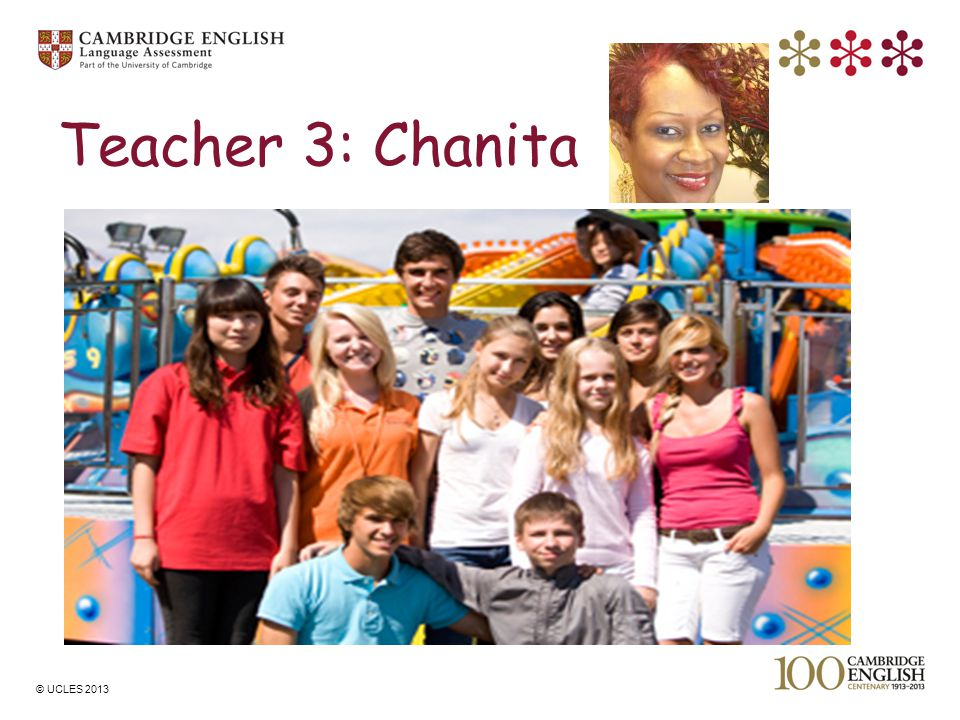 © UCLES 2013 Teacher 3: Chanita