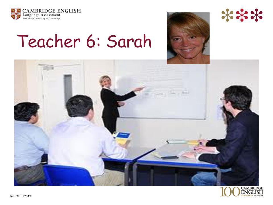 © UCLES 2013 Teacher 6: Sarah