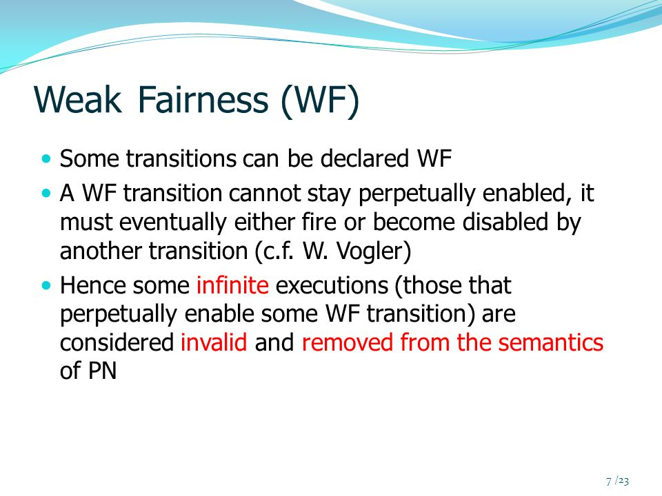 Weak Fairness (WF) Some transitions can be declared WF A WF transition cannot stay perpetually enabled, it must eventually either fire or become disabled by another transition (c.f.