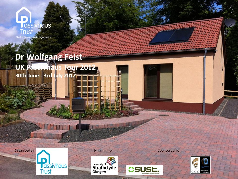Sponsored by : Organised by Hosted by : Dr Wolfgang Feist UK Passivhaus Tour 2012 30th June - 3rd July 2012