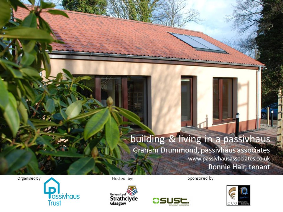 Sponsored by : Organised by Hosted by : building & living in a passivhaus Graham Drummond, passivhaus associates www.passivhausassociates.co.uk Ronnie Hair, tenant