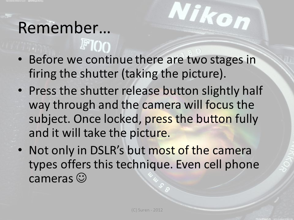 Remember… Before we continue there are two stages in firing the shutter (taking the picture).