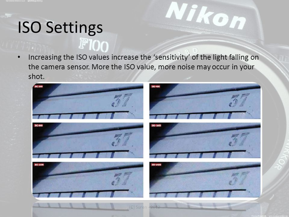 ISO Settings Increasing the ISO values increase the 'sensitivity' of the light falling on the camera sensor.