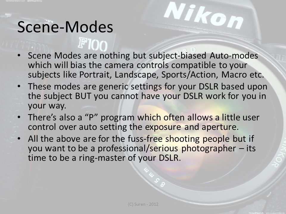 Scene-Modes Scene Modes are nothing but subject-biased Auto-modes which will bias the camera controls compatible to your subjects like Portrait, Landscape, Sports/Action, Macro etc.
