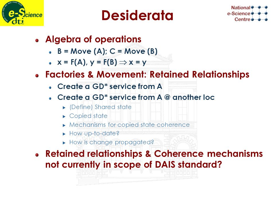 Desiderata Algebra of operations B = Move (A); C = Move (B) x = F(A), y = F(B)  x = y Factories & Movement: Retained Relationships Create a GD* service from A Create a GD* service from A @ another loc  (Define) Shared state  Copied state  Mechanisms for copied state coherence  How up-to-date.