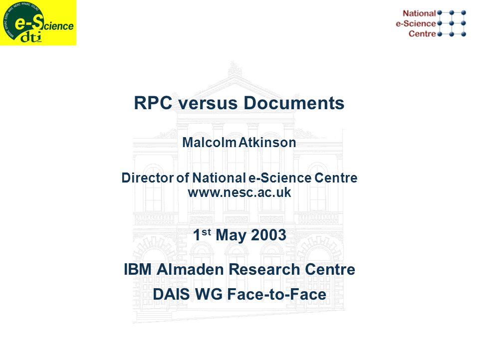 RPC versus Documents Malcolm Atkinson Director of National e-Science Centre www.nesc.ac.uk 1 st May 2003 IBM Almaden Research Centre DAIS WG Face-to-Face