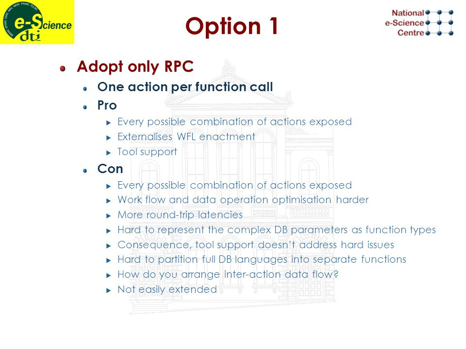 Option 1 Adopt only RPC One action per function call Pro  Every possible combination of actions exposed  Externalises WFL enactment  Tool support Con  Every possible combination of actions exposed  Work flow and data operation optimisation harder  More round-trip latencies  Hard to represent the complex DB parameters as function types  Consequence, tool support doesn't address hard issues  Hard to partition full DB languages into separate functions  How do you arrange inter-action data flow.