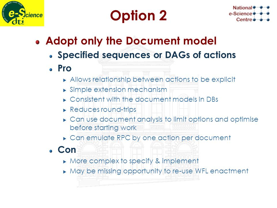 Option 2 Adopt only the Document model Specified sequences or DAGs of actions Pro  Allows relationship between actions to be explicit  Simple extension mechanism  Consistent with the document models in DBs  Reduces round-trips  Can use document analysis to limit options and optimise before starting work  Can emulate RPC by one action per document Con  More complex to specify & implement  May be missing opportunity to re-use WFL enactment