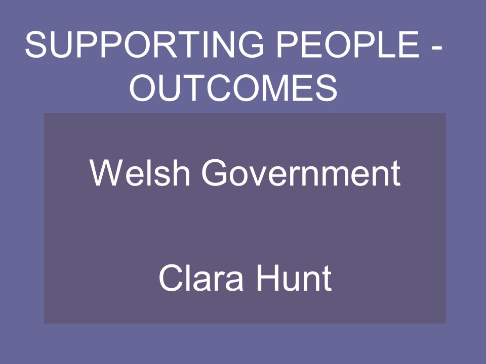 SUPPORTING PEOPLE - OUTCOMES Welsh Government Clara Hunt