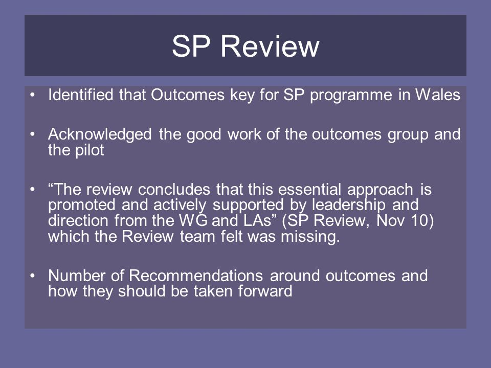 SP Review Identified that Outcomes key for SP programme in Wales Acknowledged the good work of the outcomes group and the pilot The review concludes that this essential approach is promoted and actively supported by leadership and direction from the WG and LAs (SP Review, Nov 10) which the Review team felt was missing.