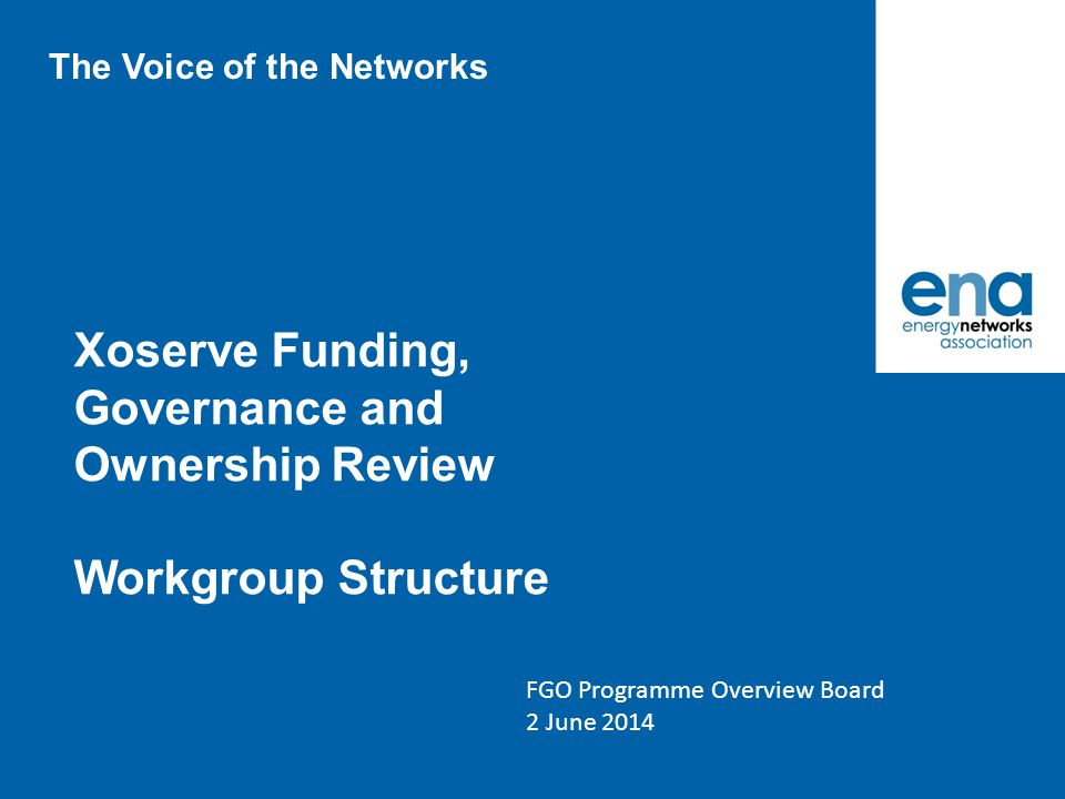 Xoserve Funding, Governance and Ownership Review Workgroup Structure FGO Programme Overview Board 2 June 2014 The Voice of the Networks