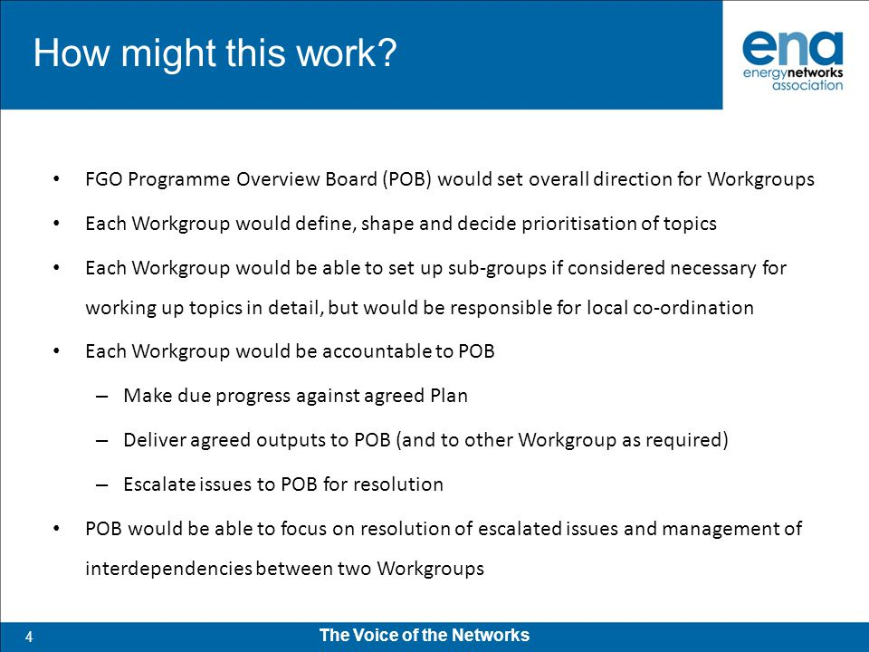 4 The Voice of the Networks FGO Programme Overview Board (POB) would set overall direction for Workgroups Each Workgroup would define, shape and decide prioritisation of topics Each Workgroup would be able to set up sub-groups if considered necessary for working up topics in detail, but would be responsible for local co-ordination Each Workgroup would be accountable to POB – Make due progress against agreed Plan – Deliver agreed outputs to POB (and to other Workgroup as required) – Escalate issues to POB for resolution POB would be able to focus on resolution of escalated issues and management of interdependencies between two Workgroups How might this work?