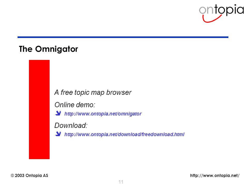 http://www.ontopia.net/ © 2003 Ontopia AS 11 The Omnigator A free topic map browser Online demo:  http://www.ontopia.net/omnigator Download:  http://www.ontopia.net/download/freedownload.html