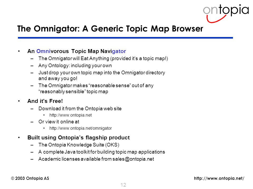 http://www.ontopia.net/ © 2003 Ontopia AS 12 The Omnigator: A Generic Topic Map Browser An Omnivorous Topic Map Navigator –The Omnigator will Eat Anything (provided it's a topic map!) –Any Ontology: including your own –Just drop your own topic map into the Omnigator directory and away you go.