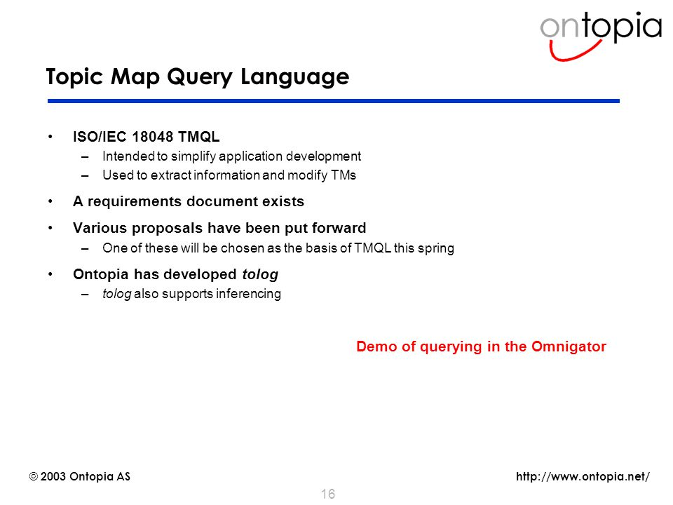 http://www.ontopia.net/ © 2003 Ontopia AS 16 Topic Map Query Language ISO/IEC 18048 TMQL –Intended to simplify application development –Used to extract information and modify TMs A requirements document exists Various proposals have been put forward –One of these will be chosen as the basis of TMQL this spring Ontopia has developed tolog –tolog also supports inferencing Demo of querying in the Omnigator