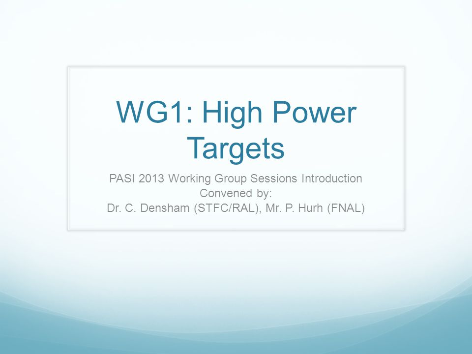 WG1: High Power Targets PASI 2013 Working Group Sessions Introduction Convened by: Dr.