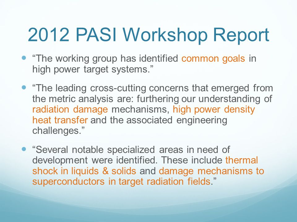 2012 PASI Workshop Report The working group has identified common goals in high power target systems. The leading cross-cutting concerns that emerged from the metric analysis are: furthering our understanding of radiation damage mechanisms, high power density heat transfer and the associated engineering challenges. Several notable specialized areas in need of development were identified.