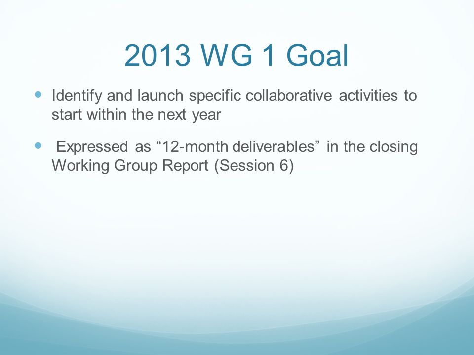 2013 WG 1 Goal Identify and launch specific collaborative activities to start within the next year Expressed as 12-month deliverables in the closing Working Group Report (Session 6)