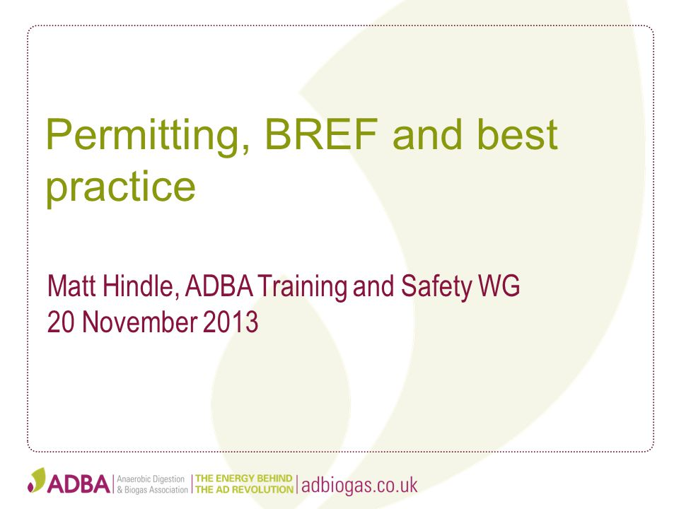 Permitting, BREF and best practice Matt Hindle, ADBA Training and Safety WG 20 November 2013