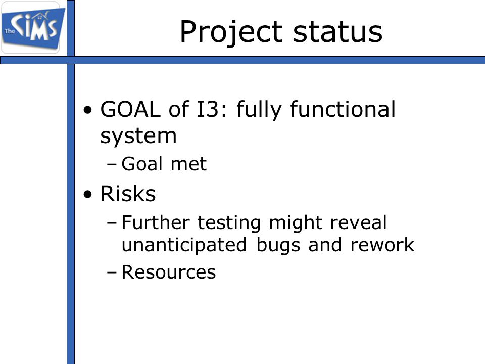 Project status GOAL of I3: fully functional system –Goal met Risks –Further testing might reveal unanticipated bugs and rework –Resources