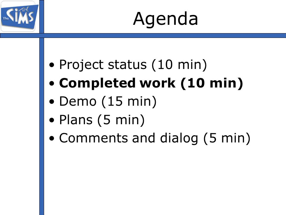 Agenda Project status (10 min) Completed work (10 min) Demo (15 min) Plans (5 min) Comments and dialog (5 min)