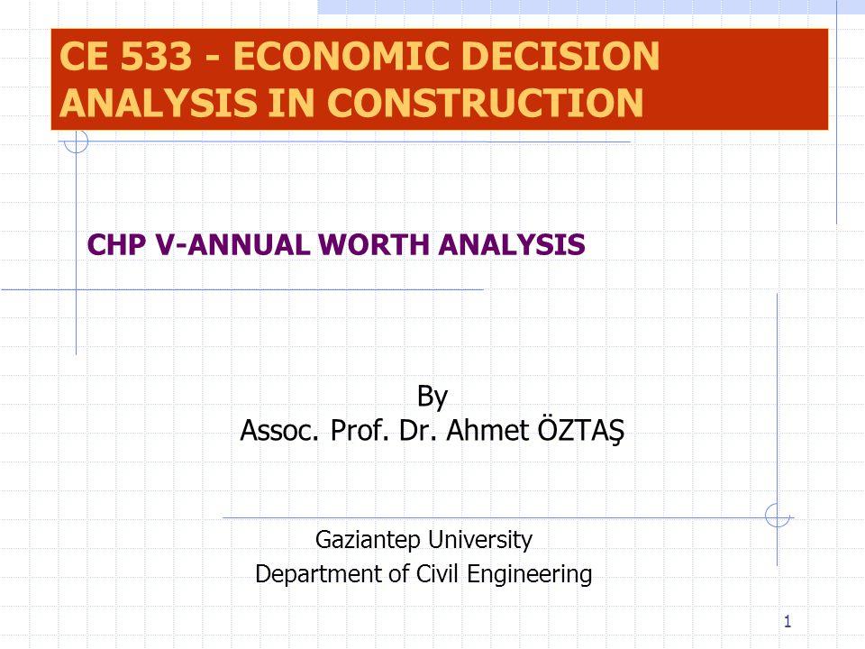 1 By Assoc. Prof. Dr. Ahmet ÖZTAŞ Gaziantep University Department of Civil Engineering CHP V-ANNUAL WORTH ANALYSIS CE 533 - ECONOMIC DECISION ANALYSIS