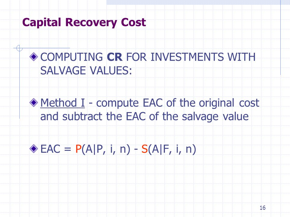 16 Capital Recovery Cost COMPUTING CR FOR INVESTMENTS WITH SALVAGE VALUES: Method I - compute EAC of the original cost and subtract the EAC of the salvage value EAC = P(A|P, i, n) - S(A|F, i, n)