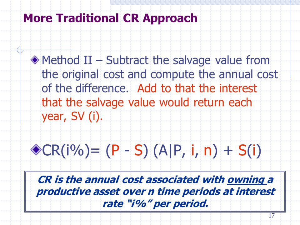 17 More Traditional CR Approach Method II – Subtract the salvage value from the original cost and compute the annual cost of the difference. Add to th