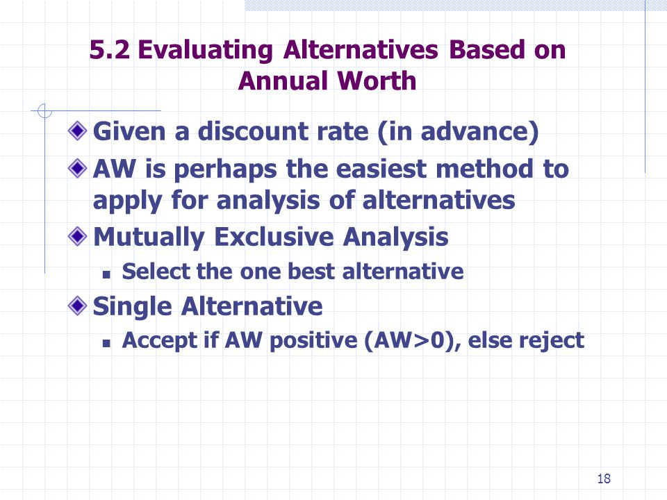 18 5.2 Evaluating Alternatives Based on Annual Worth Given a discount rate (in advance) AW is perhaps the easiest method to apply for analysis of alte