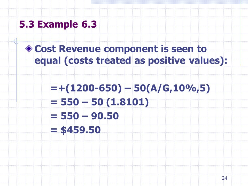 24 5.3 Example 6.3 Cost Revenue component is seen to equal (costs treated as positive values): =+(1200-650) – 50(A/G,10%,5) = 550 – 50 (1.8101) = 550