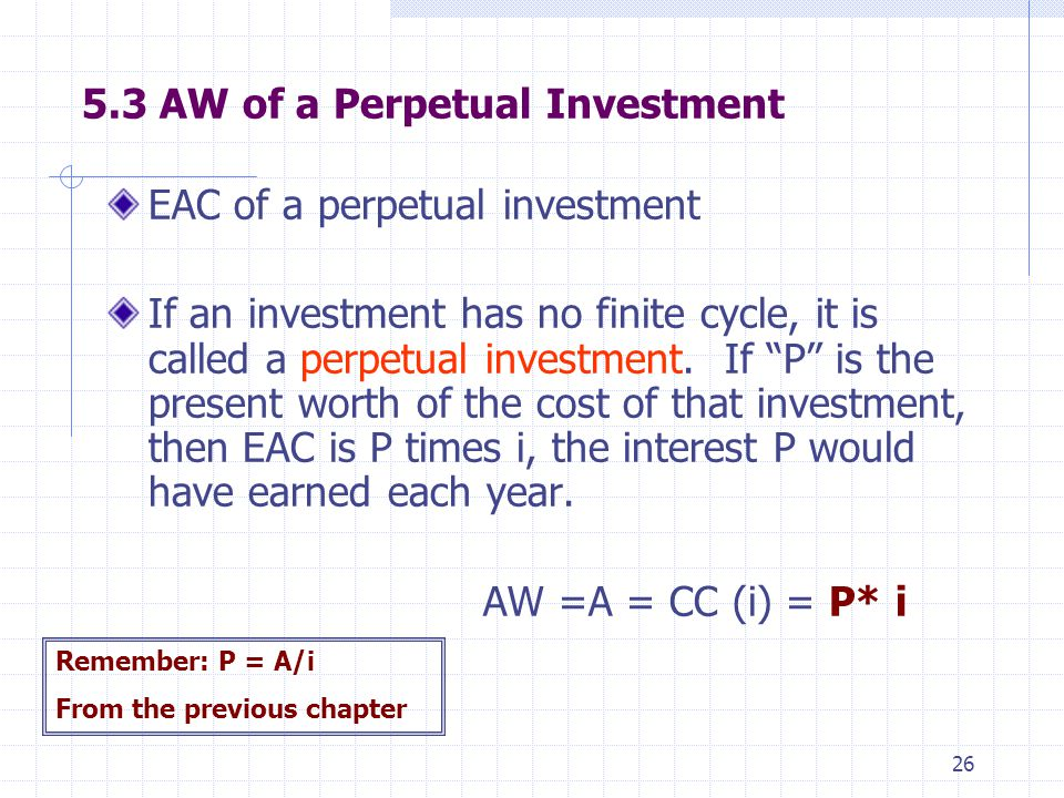 """26 5.3 AW of a Perpetual Investment EAC of a perpetual investment If an investment has no finite cycle, it is called a perpetual investment. If """"P"""" is"""