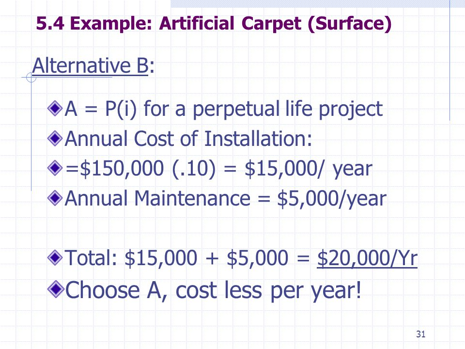 31 5.4 Example: Artificial Carpet (Surface) A = P(i) for a perpetual life project Annual Cost of Installation: =$150,000 (.10) = $15,000/ year Annual Maintenance = $5,000/year Total: $15,000 + $5,000 = $20,000/Yr Choose A, cost less per year.