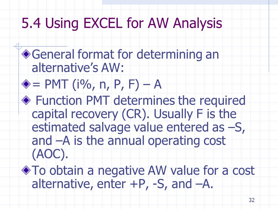 32 5.4 Using EXCEL for AW Analysis General format for determining an alternative's AW: = PMT (i%, n, P, F) – A Function PMT determines the required capital recovery (CR).