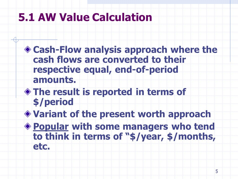 5 5.1 AW Value Calculation Cash-Flow analysis approach where the cash flows are converted to their respective equal, end-of-period amounts.