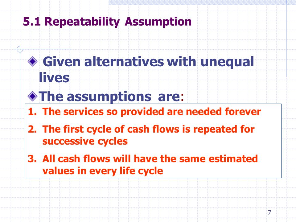 7 5.1 Repeatability Assumption Given alternatives with unequal lives The assumptions are: 1.The services so provided are needed forever 2.The first cy
