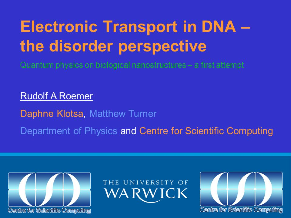 Electronic Transport in DNA – the disorder perspective Rudolf A Roemer Daphne Klotsa, Matthew Turner Department of Physics and Centre for Scientific Computing Quantum physics on biological nanostructures – a first attempt